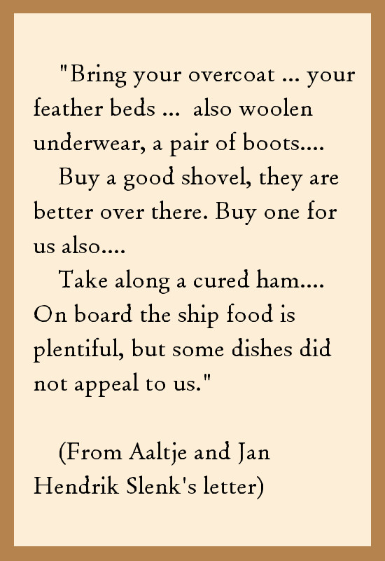 """Quote from Albert Bielefeld's aunt and uncle's letter: """"...Bring your overcoat.... Bring your feather beds ... also woolen underwear, a pair of boots.... Buy a good shovel, they are better over there. Buy one for us also.... Take along a cured ham.... On board the ship food is plentiful, but some dishes did not appeal to us."""""""
