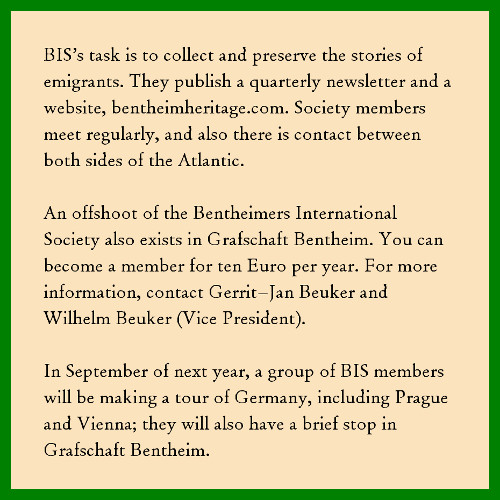 """Graphic with the following text: """"BIS's task is to collect and preserve the stories of emigrants. They publish a quarterly newsletter and a website, bentheimheritage.com. Society members meet regularly, and also there is contact between both sides of the Atlantic. An offshoot of the Bentheimers International Society also exists in Grafschaft Bentheim. You can become a member for ten Euro per year. For more information, contact Gerrit-Jan Beuker or Wilhelm Beuker (vice president). In September of next year, a group of BIS members will be making a tour of Germany, including Prague and Vienna; they will have a brief stop in Grafschaft Bentheim."""""""