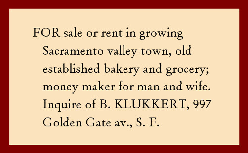 For sale or rent in growing Sacramento valley town, old established bakery and grocery; money maker for man and wife. Inquire of B. Klukkert, 997 Golden Gate av., S. F.
