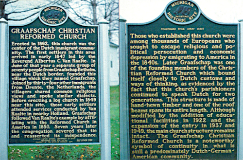 Graafschap Christian Reformed Church historical marker, which reads: Erected in 1862, this church was the center of the Dutch immigrant community. The first settlers in this area arrived in early 1847 led by the Reverend Albertus C. Van Raalte. In June of that year a separate group of seventy people from Graafschap Bentheim, near the Dutch border, founded this village which they named Graafschap. Joined by thirty-four other immigrants from Drenthe, the Netherlands, the villagers shared common religious views and spoke similar dialects. Before erecting a log church in 1849 near this site, these early settlers attended services conducted by Van Raalte in nearby Holland. Graafschap followed Van Raalte's example by affiliating with the Reformed Church in America in 1850. Seven years later the congregation severed that tie and reasserted its independence. Those who established this church were among thousands of Europeans who sought to escape religious and political persecution and economic depression by emigrating to America in the 1840s. Later Graafschap was one of the founding members of the Christian Reformed Church which bound itself closely to Dutch customs and ways of thinking, as evidenced by the fact that this church's parishioners continued to speak Dutch for two generations. This structure is made of hand-hewn timber and one of the roof beams spans its entire length. Although modified by the addition of educational facilities in 1922 and the expansion of the entry in 1937 and 1949, the main church structure remains intact. The Graafschap Christian Reformed Church is a noteworthy symbol of continuity in what is still a predominantly Dutch-German community.